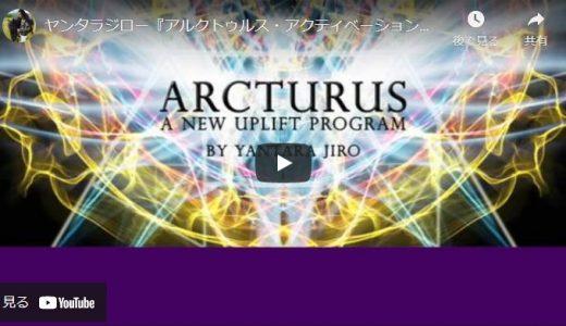ヤンタラジロー『アルクトゥルス・アクティベーション:シリーズ1』〜新アルクトゥルスアップリフトプログラム