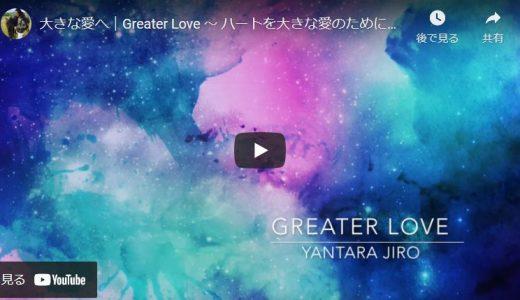 【ヤンタラジロー】大きな愛へ|Greater Love 〜 ハートを大きな愛のために、さらに解放